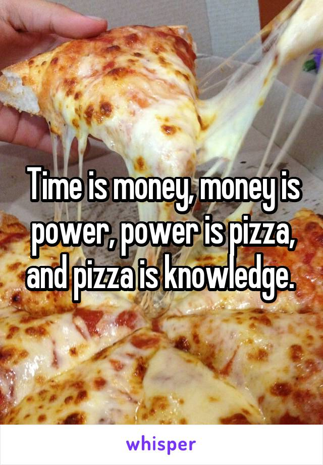 Time is money, money is power, power is pizza, and pizza is knowledge.