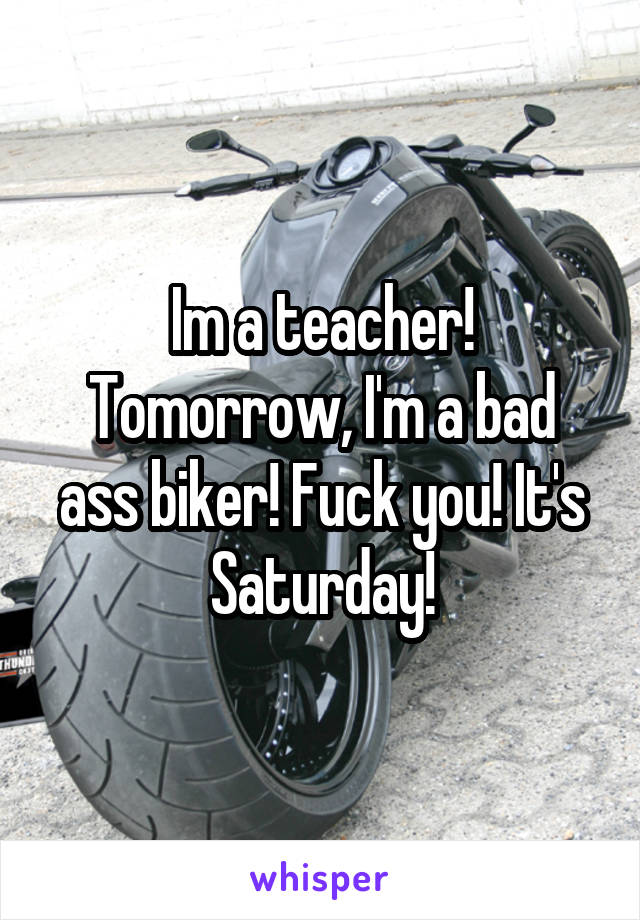 Im a teacher! Tomorrow, I'm a bad ass biker! Fuck you! It's Saturday!