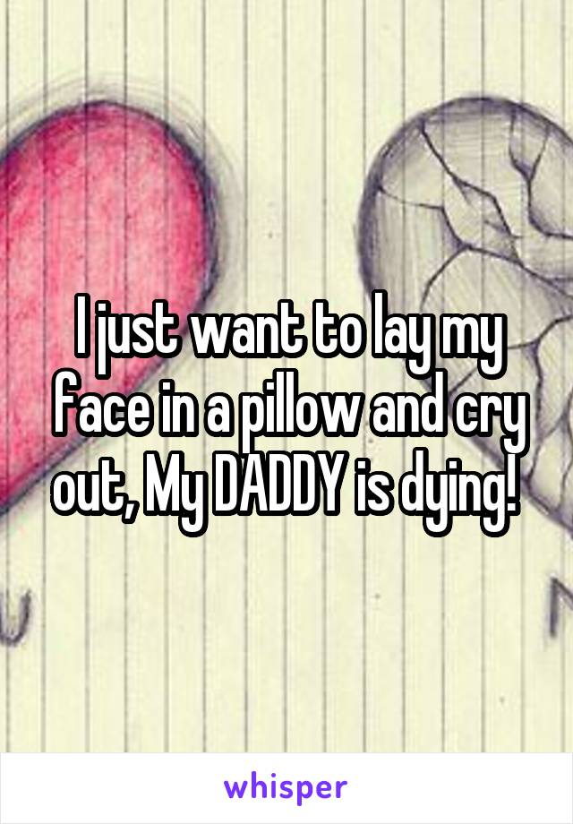 I just want to lay my face in a pillow and cry out, My DADDY is dying!