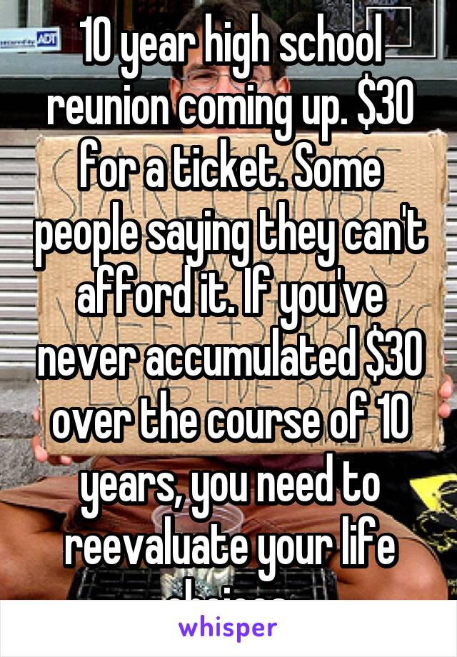 10 year high school reunion coming up. $30 for a ticket. Some people saying they can't afford it. If you've never accumulated $30 over the course of 10 years, you need to reevaluate your life choices.