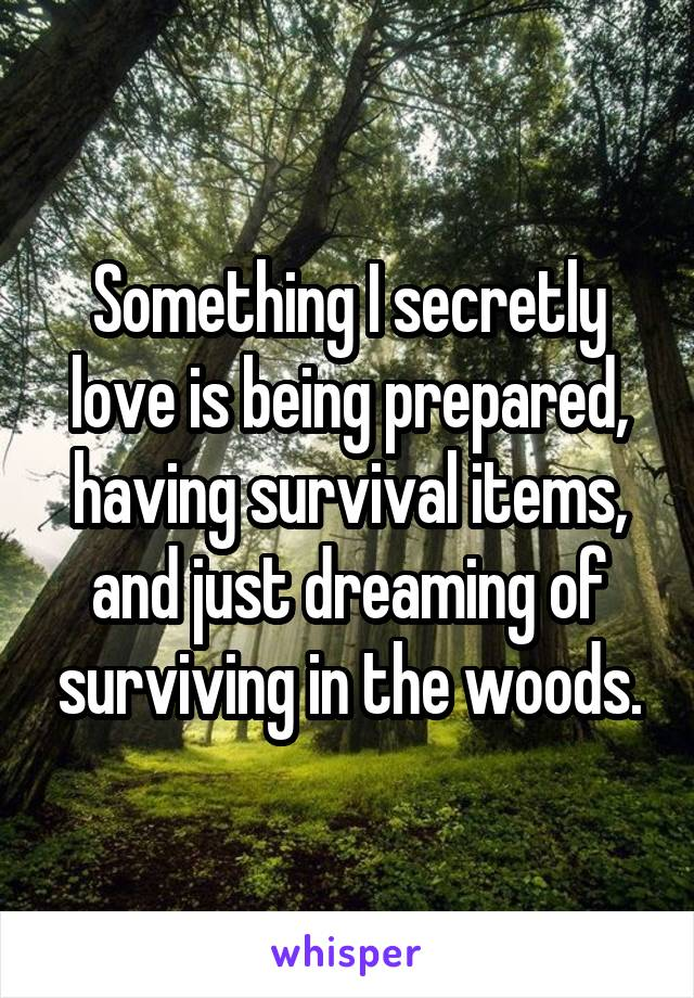 Something I secretly love is being prepared, having survival items, and just dreaming of surviving in the woods.