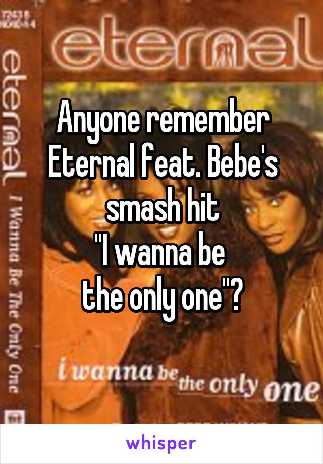 """Anyone remember Eternal feat. Bebe's smash hit """"I wanna be  the only one""""?"""