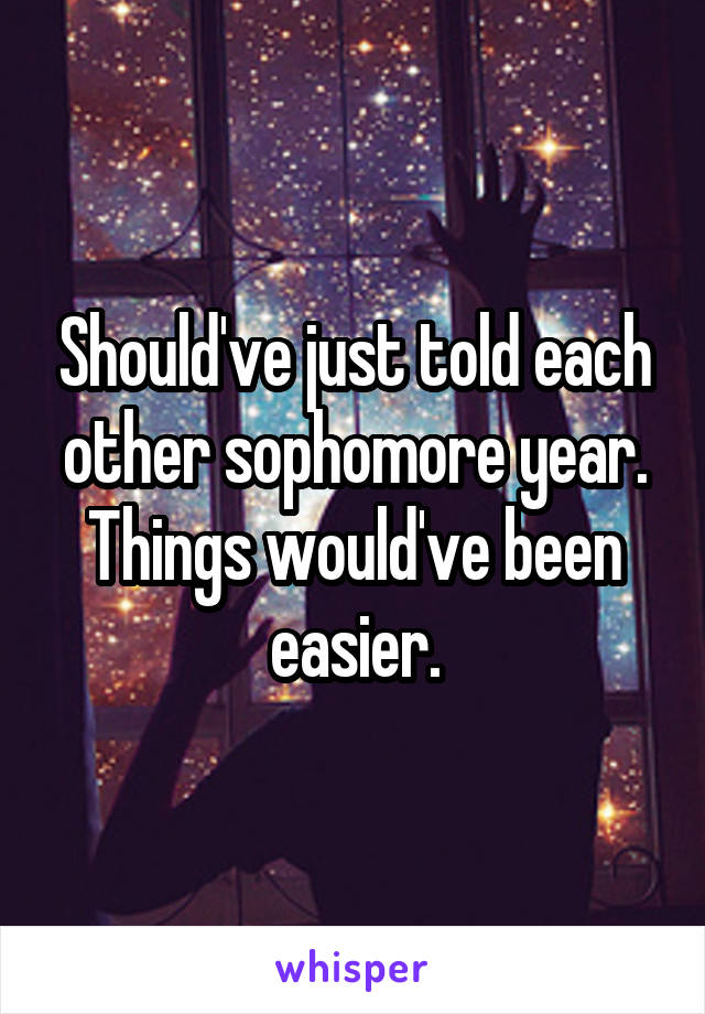 Should've just told each other sophomore year. Things would've been easier.