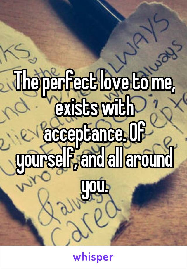 The perfect love to me, exists with acceptance. Of yourself, and all around you.