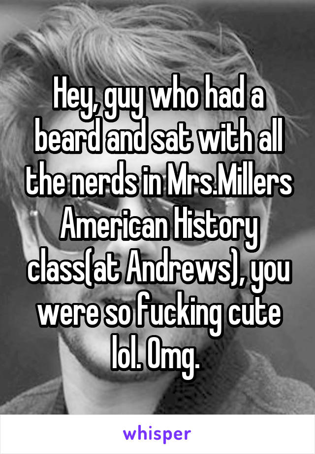 Hey, guy who had a beard and sat with all the nerds in Mrs.Millers American History class(at Andrews), you were so fucking cute lol. Omg.