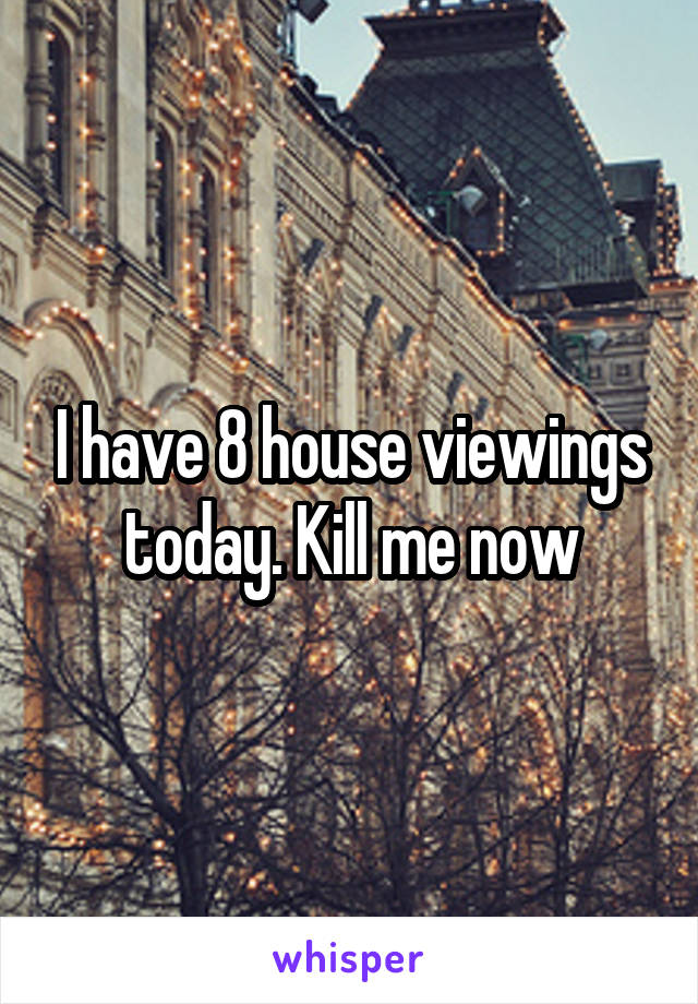I have 8 house viewings today. Kill me now