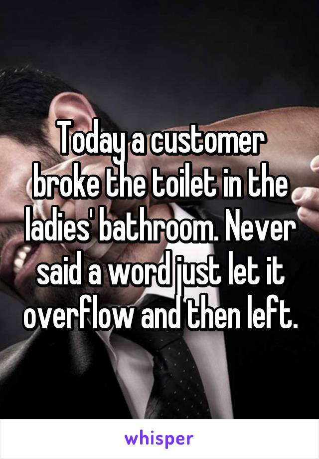 Today a customer broke the toilet in the ladies' bathroom. Never said a word just let it overflow and then left.