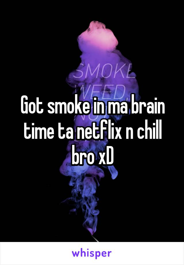 Got smoke in ma brain time ta netflix n chill bro xD