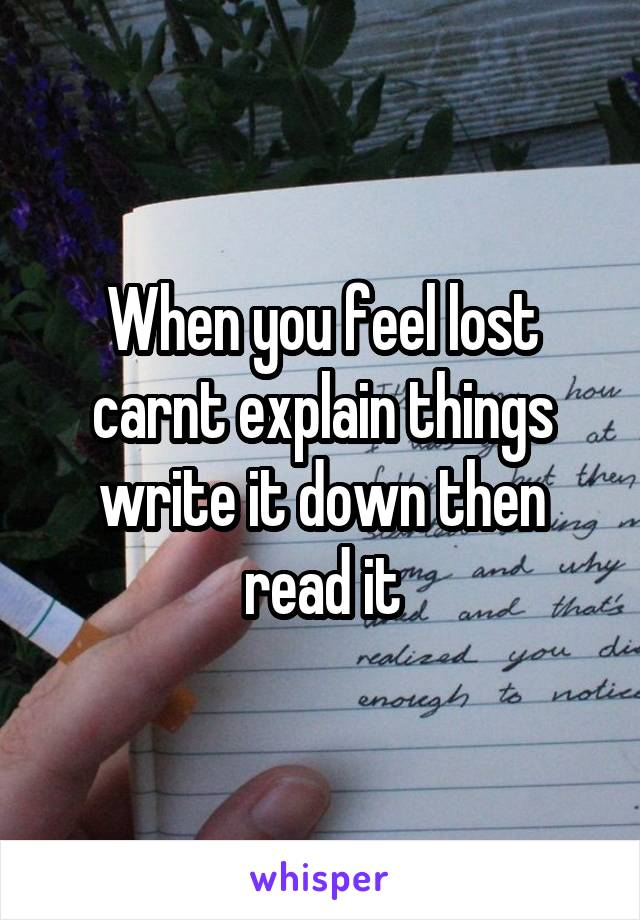 When you feel lost carnt explain things write it down then read it