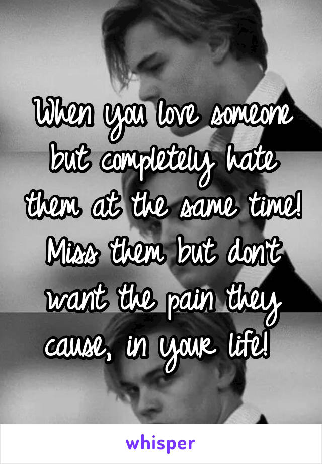 When you love someone but completely hate them at the same time! Miss them but don't want the pain they cause, in your life!