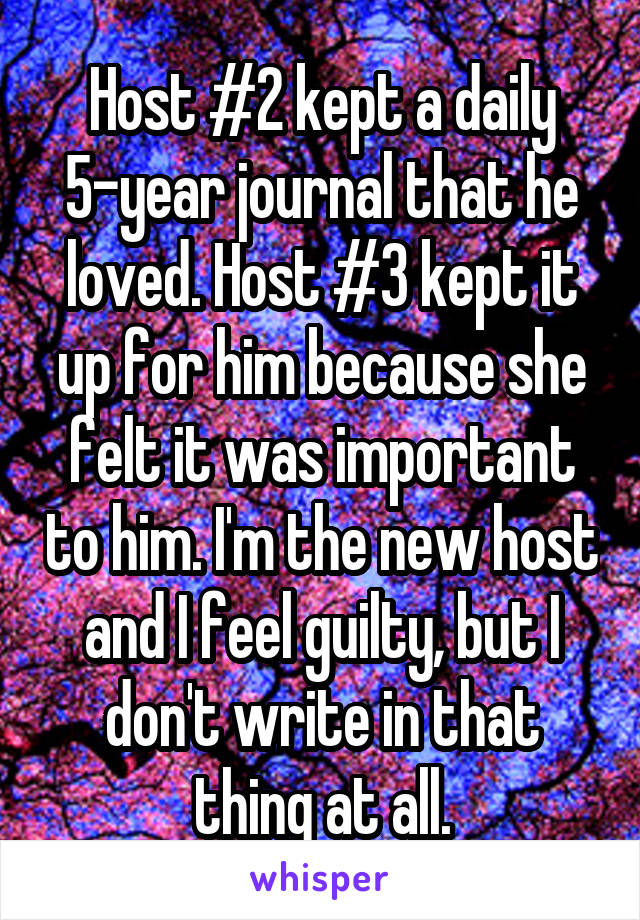Host #2 kept a daily 5-year journal that he loved. Host #3 kept it up for him because she felt it was important to him. I'm the new host and I feel guilty, but I don't write in that thing at all.