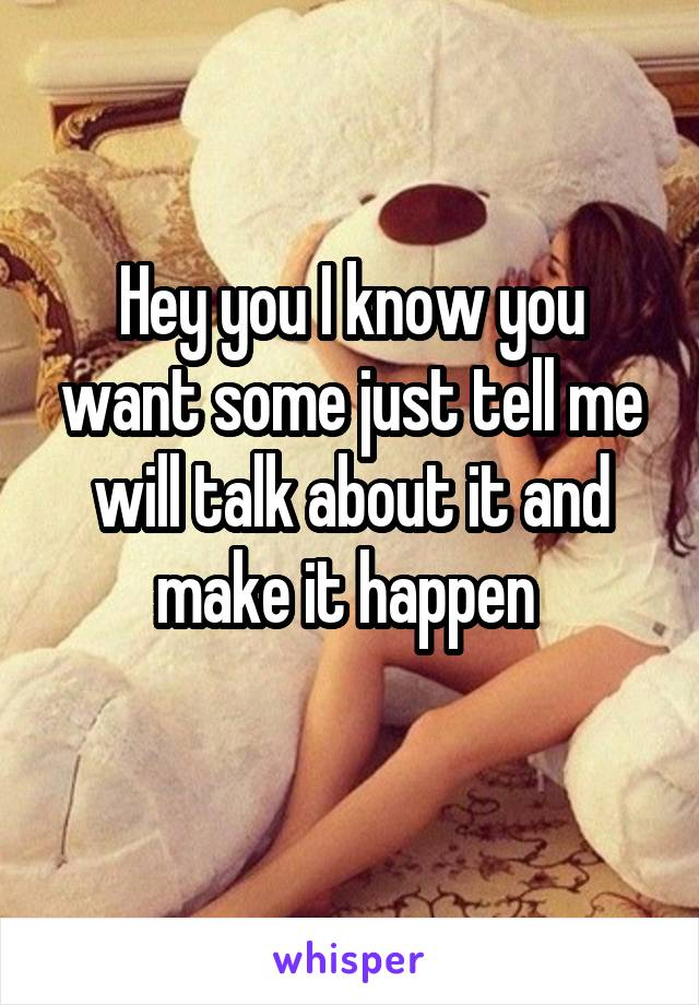 Hey you I know you want some just tell me will talk about it and make it happen