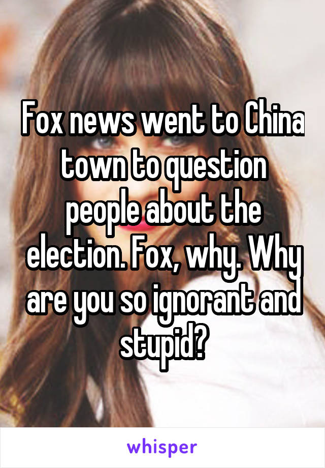 Fox news went to China town to question people about the election. Fox, why. Why are you so ignorant and stupid?