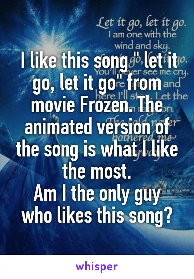 "I like this song "" let it go, let it go"" from movie Frozen. The animated version of the song is what I like the most. Am I the only guy who likes this song?"