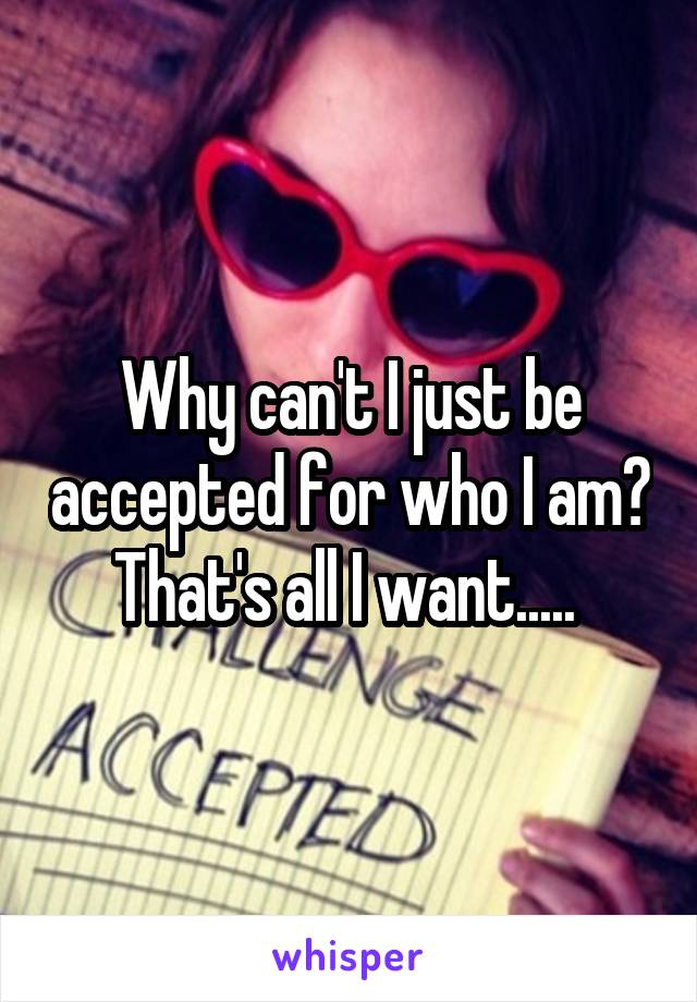 Why can't I just be accepted for who I am? That's all I want.....