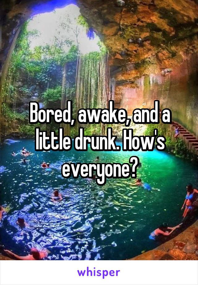 Bored, awake, and a little drunk. How's everyone?