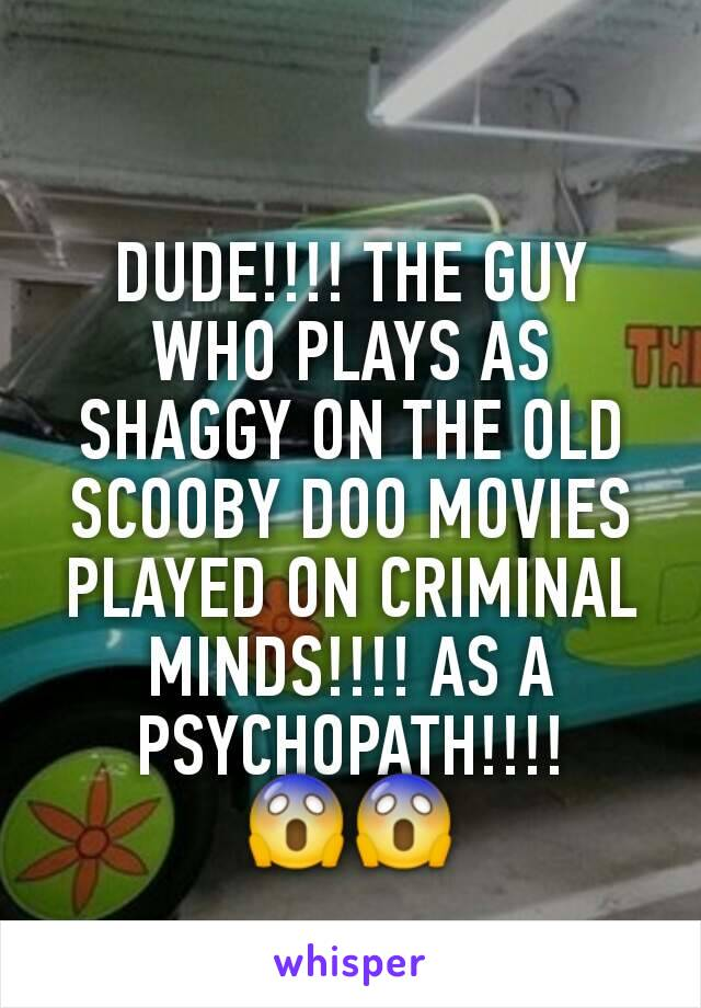 DUDE!!!! THE GUY WHO PLAYS AS SHAGGY ON THE OLD SCOOBY DOO MOVIES PLAYED ON CRIMINAL MINDS!!!! AS A PSYCHOPATH!!!! 😱😱