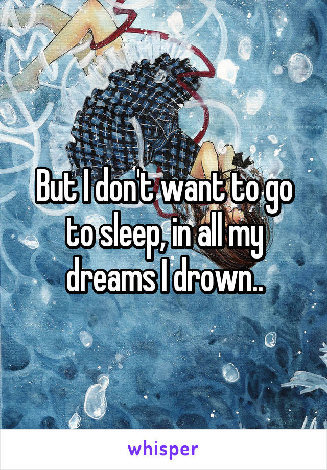 But I don't want to go to sleep, in all my dreams I drown..