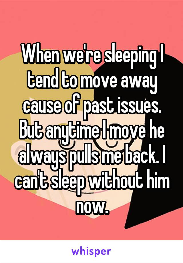 When we're sleeping I tend to move away cause of past issues. But anytime I move he always pulls me back. I can't sleep without him now.