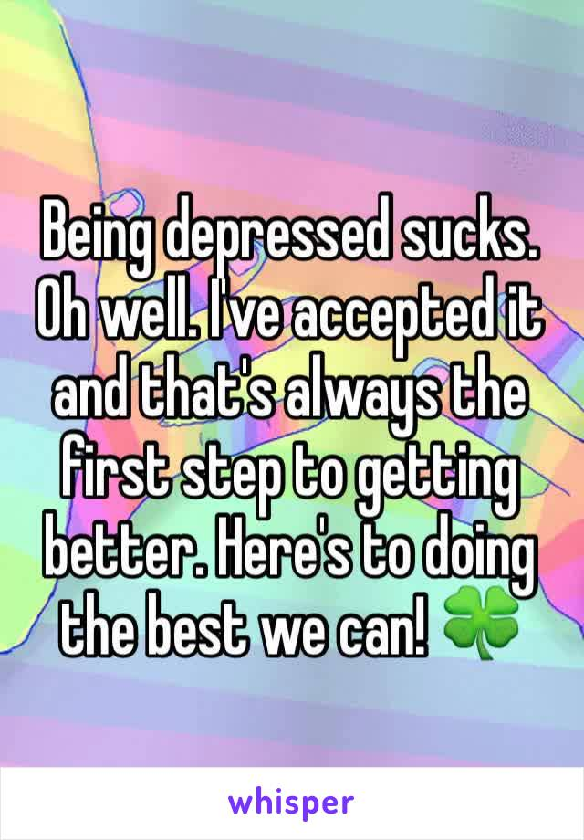 Being depressed sucks. Oh well. I've accepted it and that's always the first step to getting better. Here's to doing the best we can! 🍀
