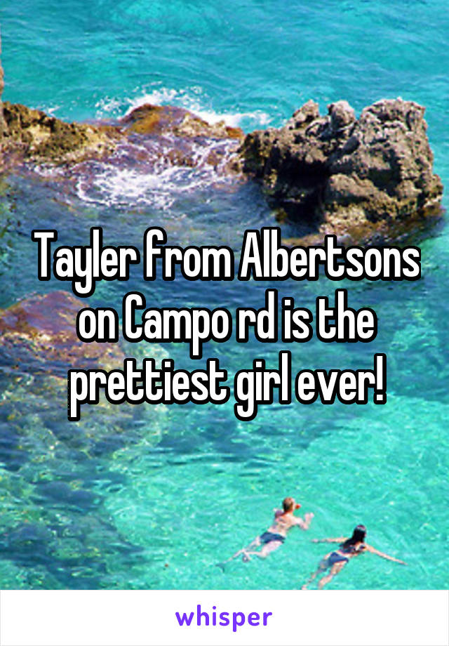 Tayler from Albertsons on Campo rd is the prettiest girl ever!