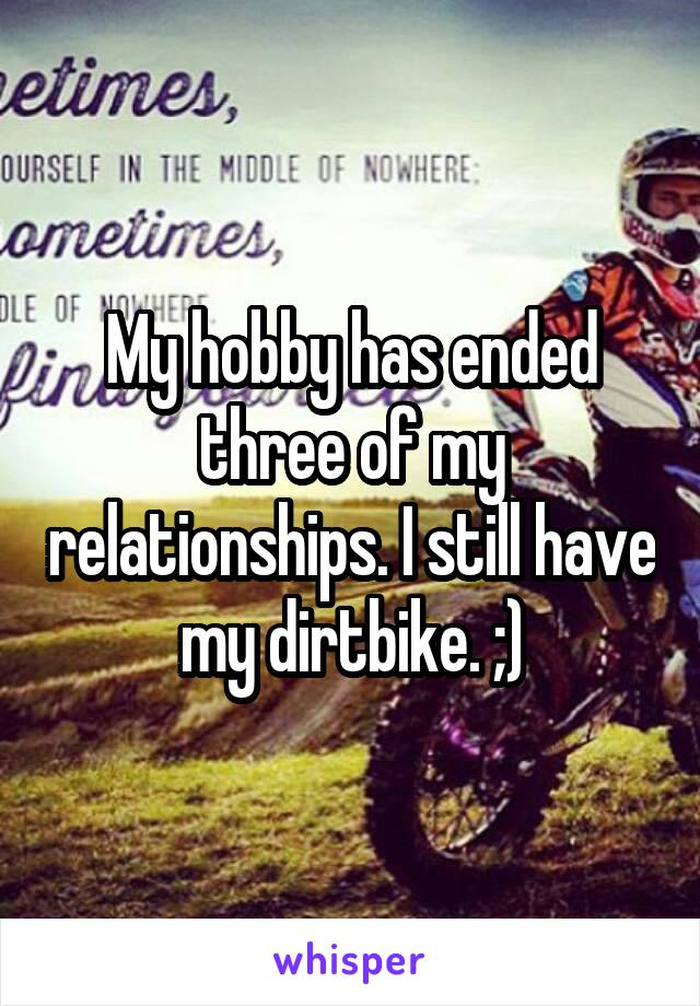 My hobby has ended three of my relationships. I still have my dirtbike. ;)