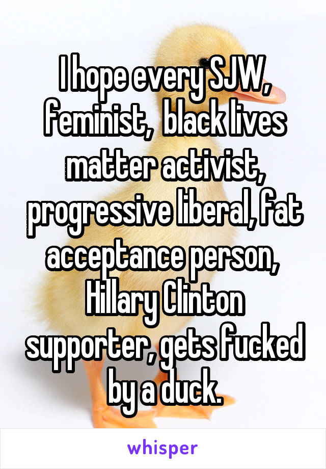 I hope every SJW, feminist,  black lives matter activist, progressive liberal, fat acceptance person,  Hillary Clinton supporter, gets fucked by a duck.