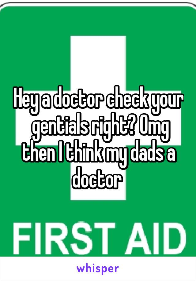 Hey a doctor check your  gentials right? Omg then I think my dads a doctor