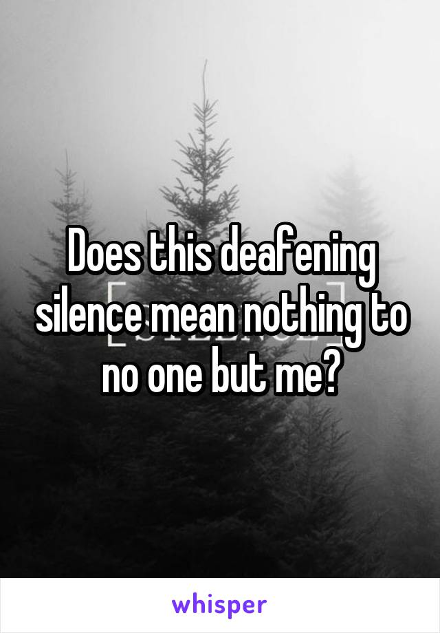 Does this deafening silence mean nothing to no one but me?