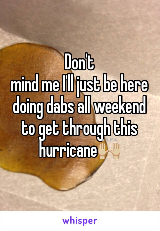 Don't mind me I'll just be here doing dabs all weekend to get through this hurricane🙌🏼
