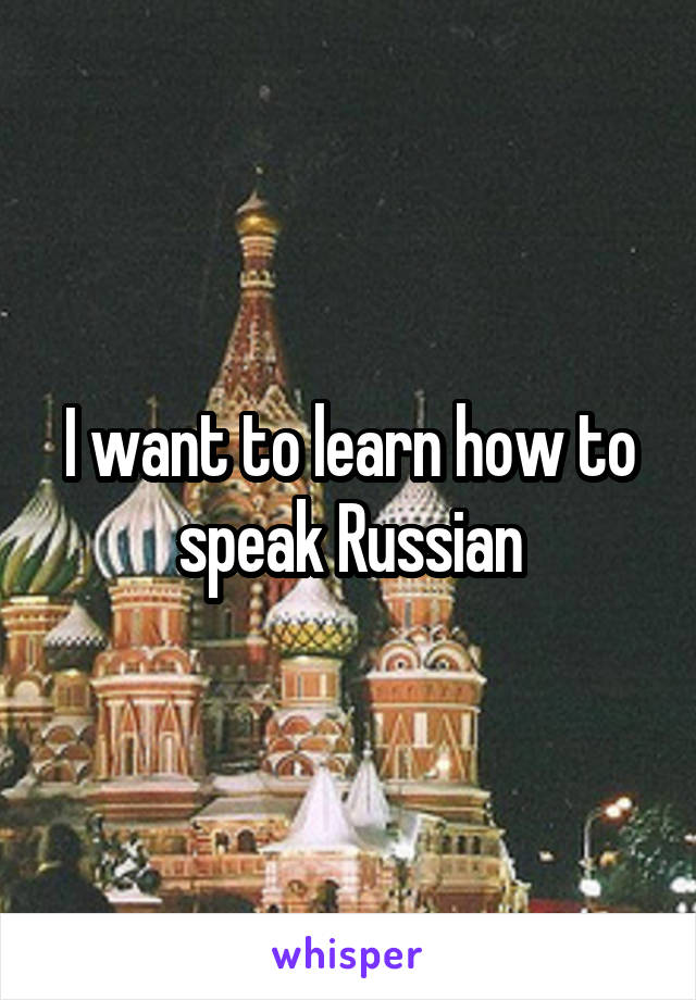I want to learn how to speak Russian