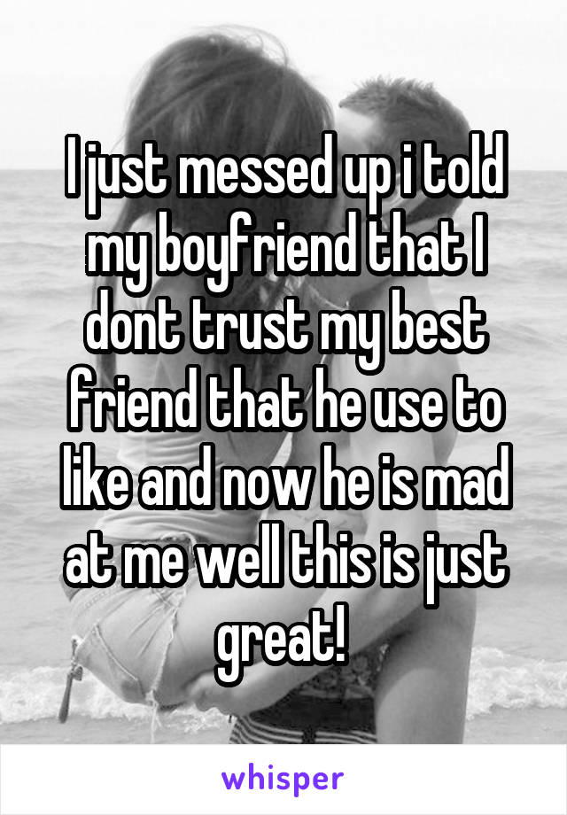 I just messed up i told my boyfriend that I dont trust my best friend that he use to like and now he is mad at me well this is just great!