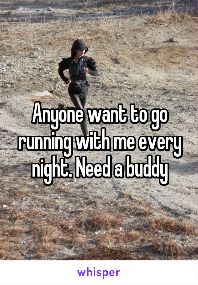 Anyone want to go running with me every night. Need a buddy