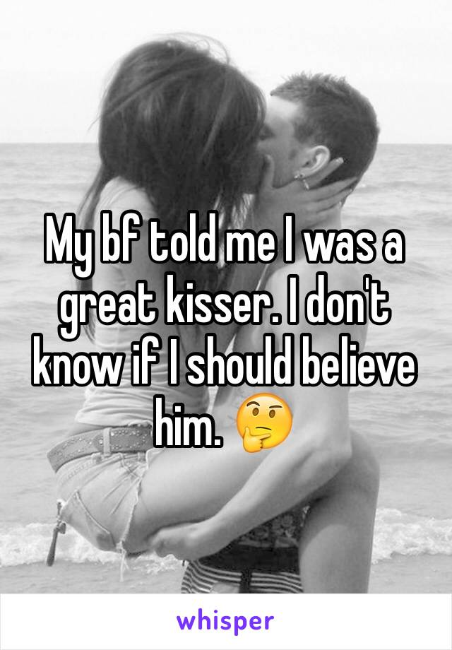 My bf told me I was a great kisser. I don't know if I should believe him. 🤔