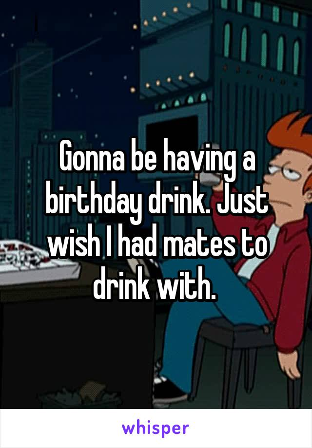 Gonna be having a birthday drink. Just wish I had mates to drink with.