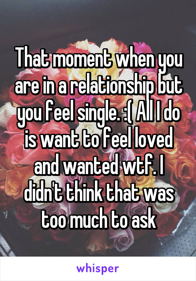 That moment when you are in a relationship but you feel single. :( All I do is want to feel loved and wanted wtf. I didn't think that was too much to ask