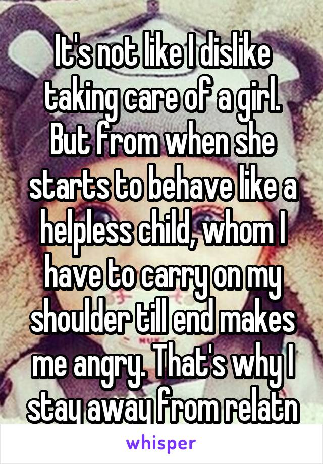It's not like I dislike taking care of a girl. But from when she starts to behave like a helpless child, whom I have to carry on my shoulder till end makes me angry. That's why I stay away from relatn