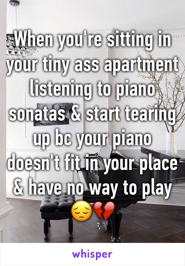 When you're sitting in your tiny ass apartment listening to piano sonatas & start tearing up bc your piano doesn't fit in your place & have no way to play  😔💔
