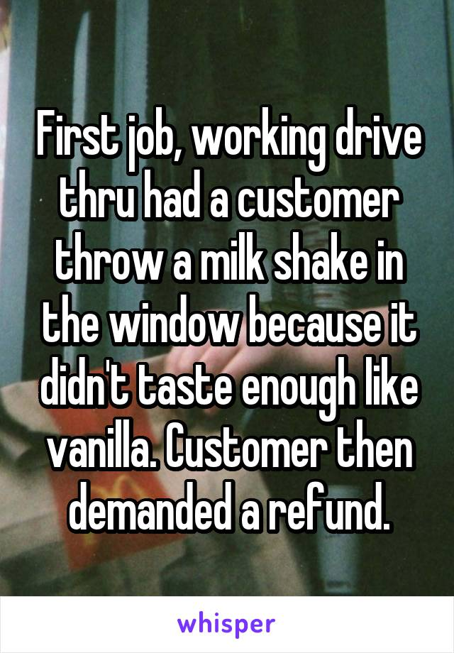 First job, working drive thru had a customer throw a milk shake in the window because it didn't taste enough like vanilla. Customer then demanded a refund.