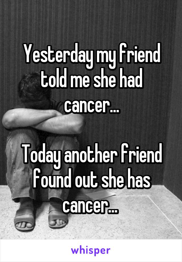 Yesterday my friend told me she had cancer...  Today another friend found out she has cancer...