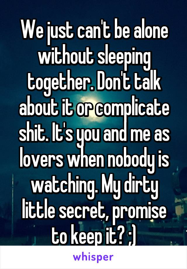We just can't be alone without sleeping together. Don't talk about it or complicate shit. It's you and me as lovers when nobody is watching. My dirty little secret, promise to keep it? ;)