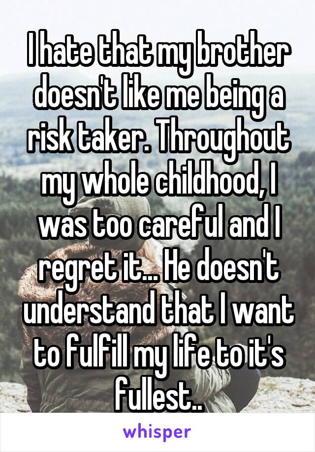 I hate that my brother doesn't like me being a risk taker. Throughout my whole childhood, I was too careful and I regret it... He doesn't understand that I want to fulfill my life to it's fullest..