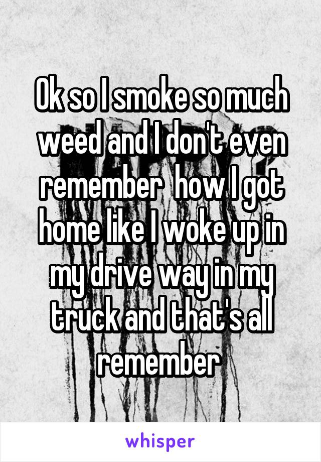 Ok so I smoke so much weed and I don't even remember  how I got home like I woke up in my drive way in my truck and that's all remember
