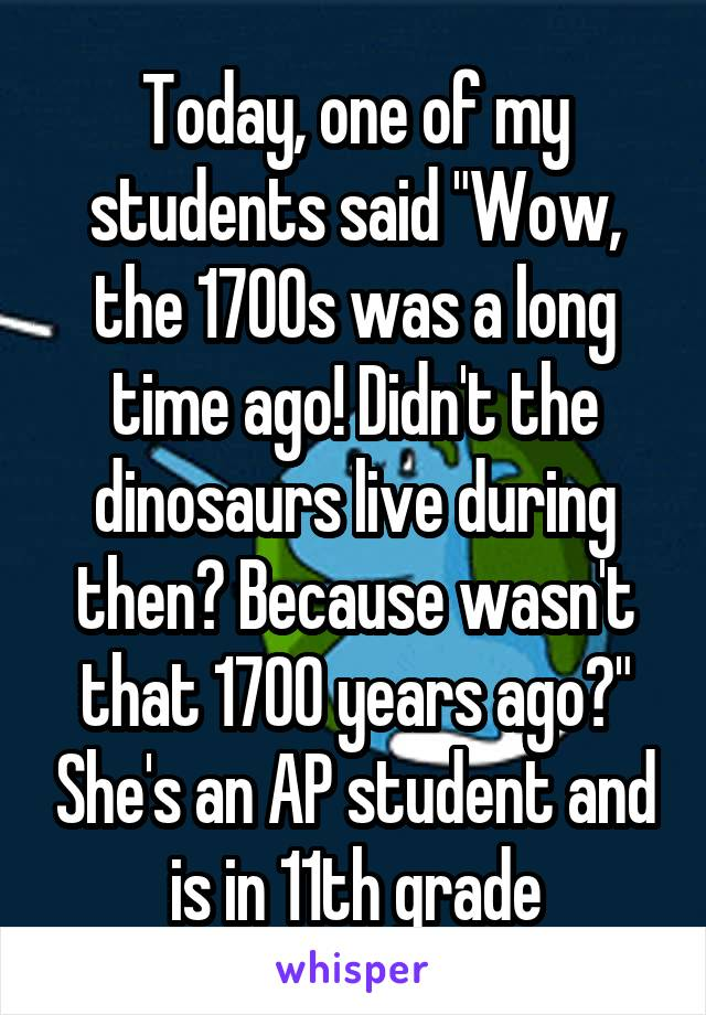"""Today, one of my students said """"Wow, the 1700s was a long time ago! Didn't the dinosaurs live during then? Because wasn't that 1700 years ago?"""" She's an AP student and is in 11th grade"""