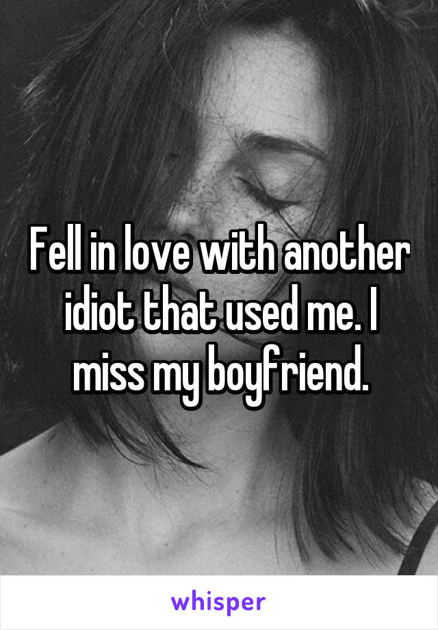 Fell in love with another idiot that used me. I miss my boyfriend.