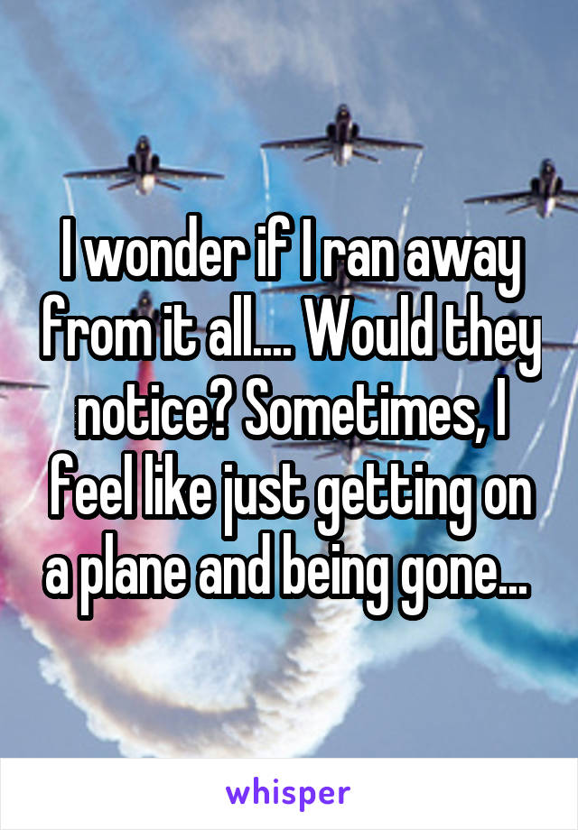 I wonder if I ran away from it all.... Would they notice? Sometimes, I feel like just getting on a plane and being gone...
