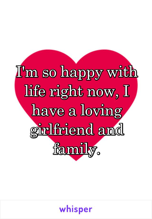 I'm so happy with life right now, I have a loving girlfriend and family.
