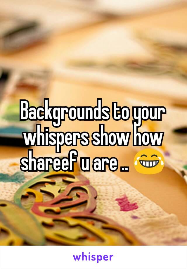 Backgrounds to your whispers show how shareef u are .. 😂