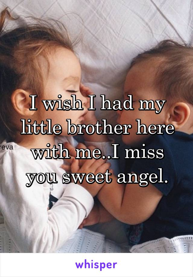 I wish I had my little brother here with me..I miss you sweet angel.