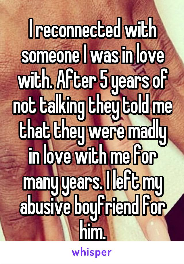 I reconnected with someone I was in love with. After 5 years of not talking they told me that they were madly in love with me for many years. I left my abusive boyfriend for him.